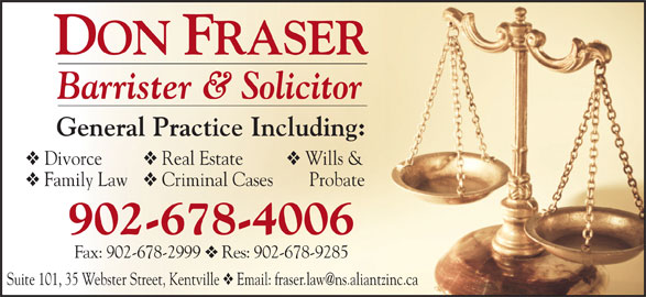 Don Fraser (902-678-4006) - Annonce illustrée======= - Barrister & Solicitor General Practice Including: Divorce Real Estate Wills & Family Law Criminal Cases     Probate 902-678-4006 Fax: 902-678-2999 Res: 902-678-9285 Suite 101, 35 Webster Street, Kentville