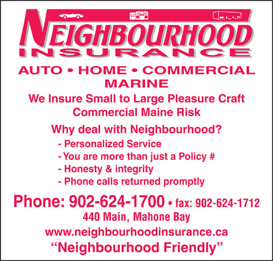 Neighbourhood Insurance (902-624-1700) - Display Ad - MARINE AUTO   HOME   COMMERCIAL We Insure Small to Large Pleasure Craft Commercial Maine Risk Why deal with Neighbourhood? - Personalized Service - You are more than just a Policy # - Honesty & integrity - Phone calls returned promptly Phone: 902-624-1700 fax: 902-624-1712 440 Main, Mahone Bay www.neighbourhoodinsurance.ca Neighbourhood Friendly