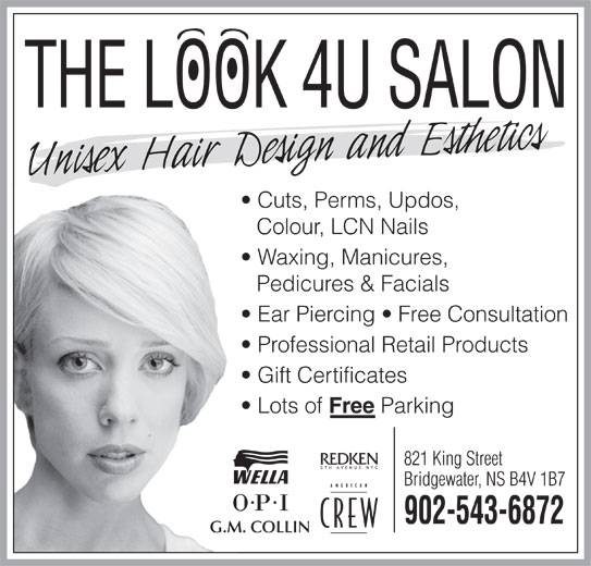 The Look 4U Salon (902-543-6872) - Display Ad - Bridgewater, NS B4V 1B7 902-543-6872 G.M. COLLIN 821 King Street THE LOOK 4U SALON Cuts, Perms, Updos, Colour, LCN Nails Waxing, Manicures, Pedicures & Facials Ear Piercing   Free Consultation Professional Retail Products Gift Certificates Lots of Free Parking