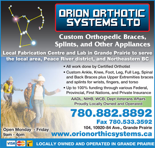 Orion Orthotics Systems Ltd (780-882-8892) - Display Ad - Custom Orthopedic Braces, Splints, and Other Appliancesp pp Local Fabrication Centre and Lab in Grande Prairie to serve the local area, Peace River district, and Northeastern BC All work done by Certified Orthotisttified Orthotist All work done by Cer Custom Ankle, Knee, Foot, Leg, Full Leg, Spinal and Back Braces plus Upper Extremities braces and splints for wrists, fingers, and torso Up to 100% funding through various Federal, AADL, NIHB, WCB, Dept Veterans Affairs Proudly Locally Owned and Operated 780.882.8892 Fax 780.533.3592 104, 10920-84 Ave., Grande Prairie Open Monday  - Friday 9am - 4pm www.orionorthicsystems.caw LOCALLY OWNED AND OPERATED IN GRANDE PRAIRIE Provincial, First Nations, and Private Insurance Custom Orthopedic Braces, Splints, and Other Appliancesp pp Local Fabrication Centre and Lab in Grande Prairie to serve the local area, Peace River district, and Northeastern BC All work done by Certified Orthotisttified Orthotist All work done by Cer Custom Ankle, Knee, Foot, Leg, Full Leg, Spinal and Back Braces plus Upper Extremities braces and splints for wrists, fingers, and torso Up to 100% funding through various Federal, AADL, NIHB, WCB, Dept Veterans Affairs Proudly Locally Owned and Operated 780.882.8892 Fax 780.533.3592 104, 10920-84 Ave., Grande Prairie Open Monday  - Friday 9am - 4pm www.orionorthicsystems.caw LOCALLY OWNED AND OPERATED IN GRANDE PRAIRIE Provincial, First Nations, and Private Insurance