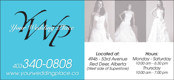 Your Wedding Place Ltd (403-340-0808) - Display Ad - Located at: Hours: 403340-0808 Thursday (West side of Superstore) 10:00 am - 7:00 pm www.yourweddingplace.ca Monday - Saturday 4946 - 53rd Avenue 10:00 am - 6:30 pm Red Deer, Alberta