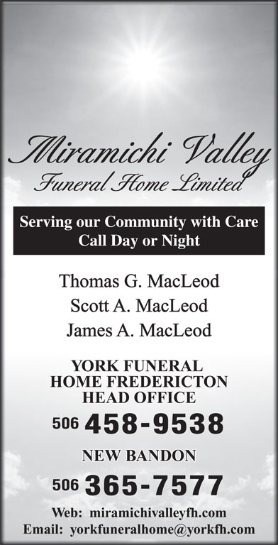 York Funeral Home LtdFacsimile Service (506-458-9538) - Display Ad - Miramichi Valley Funeral Home Limited Serving our Community with Care Call Day or Night Thomas G. MacLeod Scott A. MacLeod YORK FUNERAL HOME FREDERICTON HEAD OFFICE 506 458-9538 NEW BANDON 506 365-7577 Web:  miramichivalleyfh.com James A. MacLeod