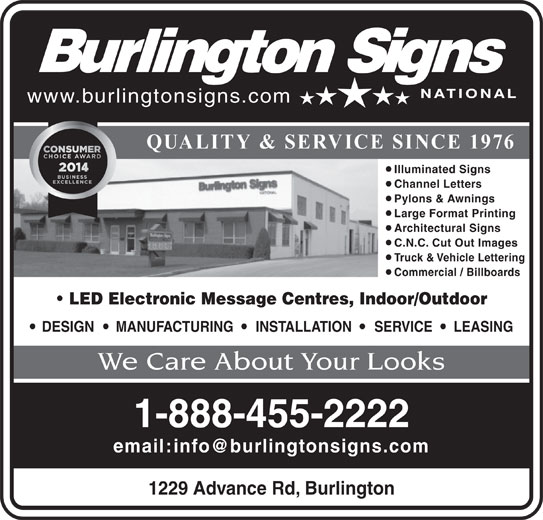Burlington Signs National (905-335-6515) - Display Ad - www.burlingtonsigns.com Architectural Signs C.N.C. Cut Out Images Truck & Vehicle Lettering Commercial / Billboards LED Electronic Message Centres, Indoor/Outdoor DESIGN MANUFACTURING INSTALLATION SERVICE LEASING We Care About Your Looks 1-888-455-2222 1229 Advance Rd, Burlington QUALITY & SERVICE SINCE 1976 Illuminated Signs Channel Letters Pylons & Awnings Large Format Printing
