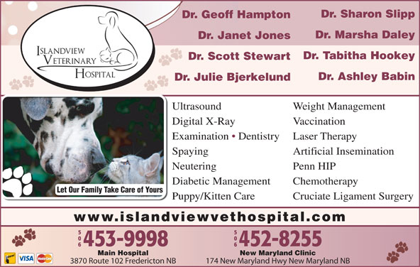 Islandview Veterinary Hospital (506-453-9998) - Display Ad - Dr. Janet Jones Dr. Tabitha Hookey Dr. Scott Stewart Dr. Ashley Babin Dr. Julie Bjerkelund Ultrasound Weight Management Digital X-Ray Vaccination Examination   Dentistry Laser Therapy Spaying Artificial Insemination Dr. Sharon Slipp Dr. Geoff Hampton Dr. Marsha Daley Neutering Penn HIP Diabetic Management Chemotherapy Let Our Family Take Care of Yours Puppy/Kitten Care Cruciate Ligament Surgery www.islandviewvethospital.com New Maryland ClinicMain Hospital 174 New Maryland Hwy New Maryland NB3870 Route 102 Fredericton NB