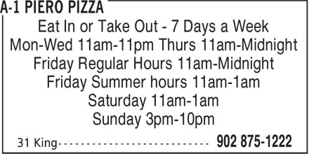 A-1 Piero Pizza (902-875-1222) - Annonce illustrée======= - Eat In or Take Out - 7 Days a Week Mon-Wed 11am-11pm Thurs 11am-Midnight Friday Regular Hours 11am-Midnight Friday Summer hours 11am-1am Saturday 11am-1am Sunday 3pm-10pm