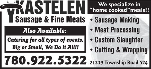 Kastelen Sausage & Fine Meats (780-922-5322) - Display Ad - We specialize in home cooked meals!! Sausage Making Meat Processing Also Available: Catering for all types of events. Custom Slaughter Big or Small, We Do It All!! Cutting & Wrapping 21339 Township Road 524 780.922.5322