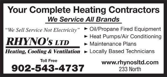 Rhyno's Ltd (902-543-4737) - Display Ad - Your Complete Heating Contractors We Service All Brands Oil/Propane Fired Equipment Locally Based Technicians We Sell Service Not Electricity 233 North Heat Pumps/Air Conditioning Maintenance Plans www.rhynosltd.com Toll Free 902-543-4737