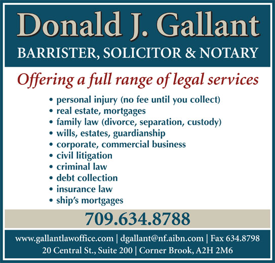 Gallant Donald J (709-634-8788) - Display Ad - Donald J. Gallant BARRISTER, SOLICITOR & NOTARY Offering a full range of legal services personal injury (no fee until you collect) real estate, mortgages family law (divorce, separation, custody) wills, estates, guardianship corporate, commercial business civil litigation criminal law debt collection insurance law ship s mortgages 709.634.8788 www.gallantlawoffice.com Fax 634.8798 20 Central St., Suite 200 Corner Brook, A2H 2M6 Donald J. Gallant BARRISTER, SOLICITOR & NOTARY Offering a full range of legal services personal injury (no fee until you collect) real estate, mortgages family law (divorce, separation, custody) wills, estates, guardianship corporate, commercial business civil litigation criminal law debt collection insurance law ship s mortgages 709.634.8788 www.gallantlawoffice.com Fax 634.8798 20 Central St., Suite 200 Corner Brook, A2H 2M6