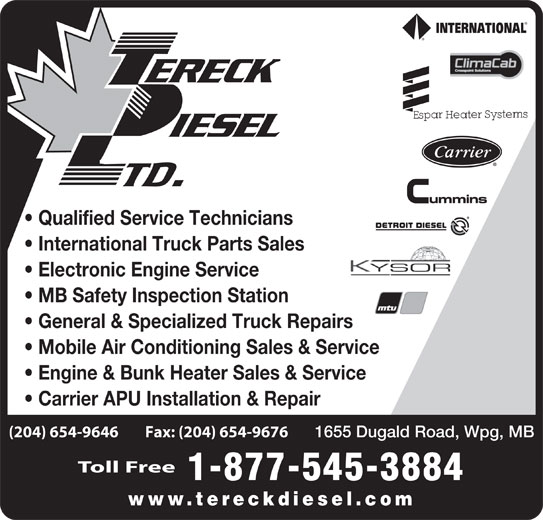 Tereck Diesel Ltd (204-654-9646) - Display Ad - Qualified Service Technicians International Truck Parts Sales Electronic Engine Service MB Safety Inspection Station General & Specialized Truck Repairs Mobile Air Conditioning Sales & Service Engine & Bunk Heater Sales & Service Carrier APU Installation & Repair (204) 654-9646        Fax: (204) 654-9676 Toll Free 1-877-545-3884 www.tereckdiesel.com 1655 Dugald Road, Wpg, MB