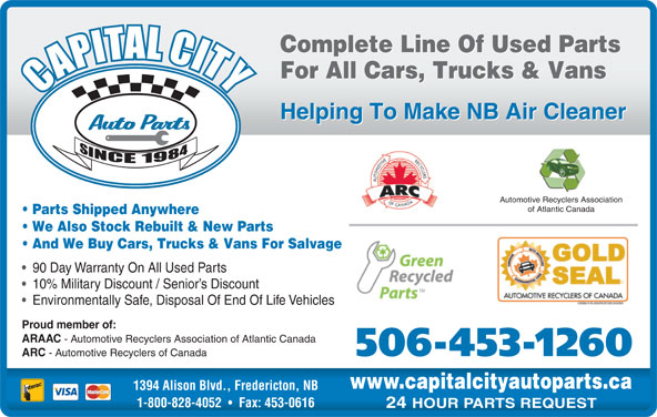Capital City Auto Parts (506-453-1260) - Display Ad - Complete Line Of Used Parts For All Cars, Trucks & Vans Helping To Make NB Air Cleaner Automotive Recyclers Association of Atlantic Canada Parts Shipped Anywhere We Also Stock Rebuilt & New Parts And We Buy Cars, Trucks & Vans For Salvage 90 Day Warranty On All Used Parts 10% Military Discount / Senior s Discount Environmentally Safe, Disposal Of End Of Life Vehicles Proud member of: ARAAC - Automotive Recyclers Association of Atlantic Canada 506-453-1260 ARC - Automotive Recyclers of Canada www.capitalcityautoparts.ca 1394 Alison Blvd., Fredericton, NB 1-800-828-4052 Fax: 453-0616 24 HOUR PARTS REQUEST