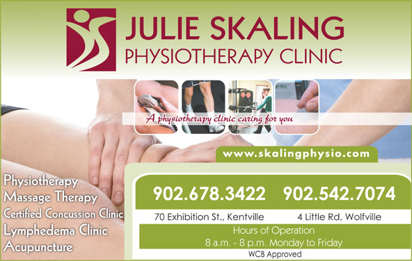 Julie Skaling Physiotherapy Clinic Inc (902-678-3422) - Display Ad - JULIE SKALING PHYSIOTHERAPY CLINIC A physiotherapy clinic caring for you www.skalingphysio.com PhysiotherappyPhysiothera 902.542.7074902.678.3422 Massage Therapyg py Certified Concussion Clinic 4 Little Rd, Wolfville70 Exhibition St., Kentville Hours of Operation Lymphedema Clinicyp 8 a.m. - 8 p.m. Monday to Friday Acupuncture