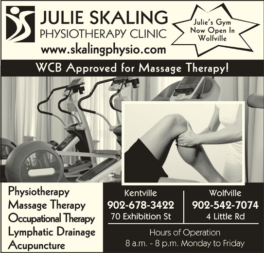 Julie Skaling Physiotherapy Clinic Inc (902-678-3422) - Display Ad - Massage Therapy 70 Exhibition St 4 Little Rd Occupational Therapy Hours of Operation Lymphatic Drainage 8 a.m. - 8 p.m. Monday to Friday Acupuncture JULIE SKALING Julie s Gym Now Open In PHYSIOTHERAPY CLINICPHS Wolfville www.skalingphysio.comwwwskalingphysiocom WCB Approved for Massage Therapy! Physiotherapy Kentville Wolfville 902-678-3422 902-542-7074 Massage Therapy 70 Exhibition St 4 Little Rd Occupational Therapy Hours of Operation Lymphatic Drainage 8 a.m. - 8 p.m. Monday to Friday Acupuncture Now Open In JULIE SKALING Julie s Gym PHYSIOTHERAPY CLINICPHS Wolfville www.skalingphysio.comwwwskalingphysiocom WCB Approved for Massage Therapy! Physiotherapy Kentville Wolfville 902-678-3422 902-542-7074