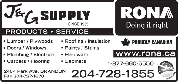 Rona Brandon (204-728-1855) - Display Ad - SINCE 1955 PRODUCTS   SERVICE Lumber / Plywoods Roofing / Insulation PROUDLY CANADIAN Doors / Windows Paints / Stains www.rona.ca Plumbing / Electrical Hardware Carpets / Flooring Cabinets 1-877-660-5550 2404 Park Ave. BRANDON 204-728-1855 Fax 204-727-1670