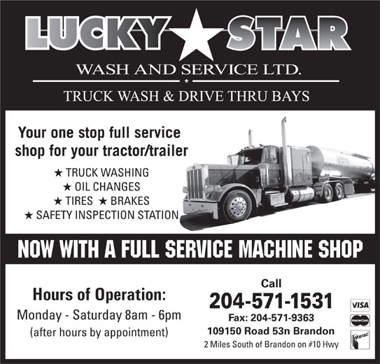 Lucky Star Wash & Service Ltd (204-571-1531) - Display Ad - Your one stop full service shop for your tractor/trailer TRUCK WASHING OIL CHANGES TIRES   BRAKES SAFETY INSPECTION STATION Call Hours of Operation: 204-571-1531 Monday - Saturday 8am - 6pm Fax: 204-571-9363 109150 Road 53n Brandon (after hours by appointment) 2 Miles South of Brandon on #10 Hwy