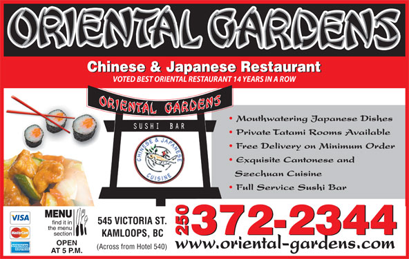 Oriental Gardens Restaurant Ltd (250-372-2344) - Display Ad - Chinese & Japanese Restaurant VOTED BEST ORIENTAL RESTAURANT 14 YEARS IN A ROW Mouthwatering Japanese Dishes Private Tatami Rooms Available Free Delivery on Minimum Order Exquisite Cantonese and Szechuan Cuisine 372-2344 2372-23440 KAMLOOPS, BC OPEN www.oriental-gardens.com (Across from Hotel 540) AT 5 P.M. Full Service Sushi Bar 545 VICTORIA ST.