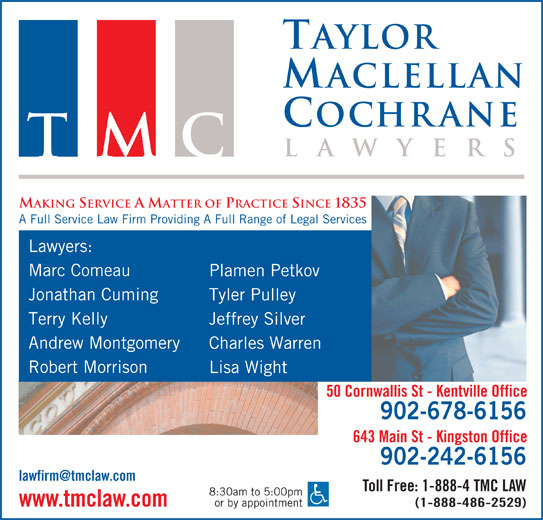 Taylor MacLellan Cochrane Lawyers (902-678-6156) - Display Ad - Taylor aclellan ochrane la wyer TMC MAKING SERVICE A MATTER OF PRACTICE SINCE 1835 A Full Service Law Firm Providing A Full Range of Legal Services Lawyers: Marc Comeau Plamen Petkov Jonathan Cuming Tyler Pulley Terry Kelly Jeffrey Silver Andrew Montgomery Robert Morrison Lisa Wight 50 Cornwallis St - Kentville Office 902-678-6156 643 Main St - Kingston Office Charles Warren 902-242-6156 Toll Free: 1-888-4 TMC LAW 8:30am to 5:00pm or by appointment www.tmclaw.com (1-888-486-2529)