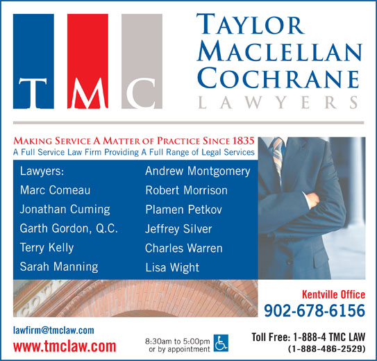 Taylor MacLellan Cochrane (902-678-6156) - Display Ad - A Full Service Law Firm Providing A Full Range of Legal Services Lawyers: Andrew Montgomery aclellan ochrane la Taylor wyer Marc Comeau TMC MAKING SERVICE A MATTER OF PRACTICE SINCE 1835 Robert Morrison Charles Warren Sarah Manning Lisa Wight Kentville Office 902-678-6156 Toll Free: 1-888-4 TMC LAW 8:30am to 5:00pm or by appointment www.tmclaw.com (1-888-486-2529) Taylor aclellan ochrane la wyer TMC MAKING SERVICE A MATTER OF PRACTICE SINCE 1835 A Full Service Law Firm Providing A Full Range of Legal Services Lawyers: Andrew Montgomery Marc Comeau Robert Morrison Jonathan Cuming Plamen Petkov Garth Gordon, Q.C. Jeffrey Silver Terry Kelly Jonathan Cuming Plamen Petkov Garth Gordon, Q.C. Jeffrey Silver Terry Kelly Charles Warren Sarah Manning Lisa Wight Kentville Office 902-678-6156 Toll Free: 1-888-4 TMC LAW 8:30am to 5:00pm or by appointment www.tmclaw.com (1-888-486-2529)