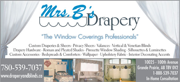 Mrs B's Drapery (780-539-7037) - Display Ad - The Window Coverings Professionals Custom Draperies & Sheers · Privacy Sheers · Valances · Vertical & Venetian Blinds Drapery Hardware · Roman and Pleated Shades · Pirouette Window Shading · Silhouettes & Luminettes Custom Accessories · Bedspreads & Comforters · Wallpaper · Upholstery Fabric · Interior Decorating Accents 10025 - 100th Avenue Grande Prairie, AB T8V 0V2 1-888-539-7037 www.draperyandblinds.ca In-Home Consultation 780-539-7037
