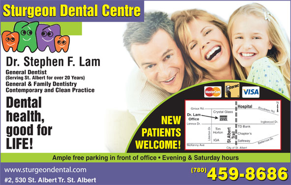 Sturgeon Dental Centre (780-459-8686) - Display Ad - #2, 530 St. Albert Tr. St. Albert St.Albert WELCOME! LIFE! Ample free parking in front of office   Evening & Saturday hours (780) 459-8686 Sturgeon Dental Centre Dr. Stephen F. Lam General Dentist (Serving St. Albert for over 20 Years) General & Family Dentistry Contemporary and Clean Practice Dental Hospital health, NEW good for PATIENTS Trail