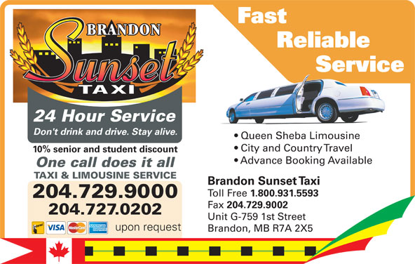 Brandon Sunset Taxi (204-729-9000) - Display Ad - Fast Reliable Service          Servic Service 10% senior and student discount City and Country Travel 24 Hour Service Advance Booking Available Don't drink and drive. Stay alive. Queen Sheba LimousineQu ShebLi in Don't drink and drive. Stay alive. City and Country Travel 10% senior and student discount upon request Advance Booking Available One call does it all TAXI & LIMOUSINE SERVICE One call does it all Brandon Sunset Taxi Toll Free 1.800.931.5593 204.729.9000 Fax 204.729.9002 204.729.9000 204.727.0202 Unit G-759 1st Street 204.727.0202 upon request Brandon, MB R7A 2X5