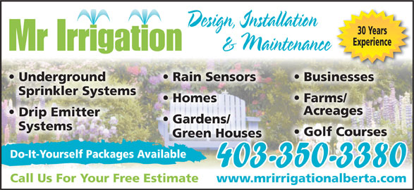 Mr Irrigation (403-350-3380) - Display Ad - Mr Irrigation Businesses  Underground Rain Sensors Sprinkler Systems Farms/  Homes Acreages Drip Emitter Gardens/ Systems Golf Courses Green Houses Do-It-Yourself Packages Available 403-350-3380 Call Us For Your Free Estimate www.mrirrigationalberta.com Design, Installation 30 Years Experience & Maintenance