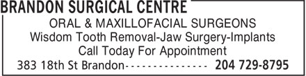 Brandon Surgical Centre (204-729-8795) - Annonce illustrée======= - ORAL & MAXILLOFACIAL SURGEONS Wisdom Tooth Removal-Jaw Surgery-Implants Call Today For Appointment Wisdom Tooth Removal-Jaw Surgery-Implants Call Today For Appointment ORAL & MAXILLOFACIAL SURGEONS