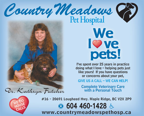 Country Meadows Pet Hospital (604-460-1428) - Display Ad - We l   ve pets! I ve spent over 25 years in practice ve spent over 25 years in practi doing what I love - helping pets justinwhat I l helpin ts j like yours!  If you have questions or concerns about your pet, GIVE US A CALL - WE CAN HELP! Complete Veterinary Care with a Personal Touch #16 - 20691 Lougheed Hwy. Maple Ridge, BC V2X 2P9 WE DO HOUSE 604 460-1428 CALLS www.countrymeadowspethosp.ca