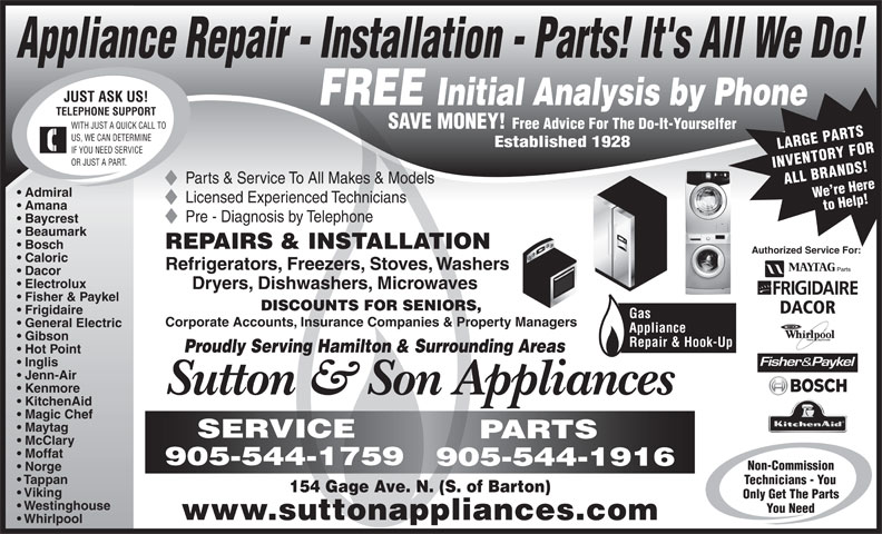 Sutton & Son Appliances (905-544-1916) - Display Ad - SERVICE PARTS McClary Moffat 905-544-1759 905-544-1916 Non-Commission Norge Tappan Technicians - You 154 Gage Ave. N. (S. of Barton) Viking Only Get The Parts Westinghouse You Need www.suttonappliances.com Whirlpool Appliance Repair - Installation - Parts! It's All We Do! JUST ASK US! FREE Initial Analysis by Phone TELEPHONE SUPPORT SAVE MONEY! WITH JUST A QUICK CALL TO Free Advice For The Do-It-Yourselfer US, WE CAN DETERMINE Established 1928 LARGE PARTS IF YOU NEED SERVICE OR JUST A PART. INVENTORY FOR Parts & Service To All Makes & Models ALL BRANDS!We re Here Admiral Licensed Experienced Technicians Amana to Help! Pre - Diagnosis by Telephone Baycrest Beaumark REPAIRS & INSTALLATION Bosch Authorized Service For: Caloric Refrigerators, Freezers, Stoves, Washers Dacor Electrolux Dryers, Dishwashers, Microwaves Fisher & Paykel DISCOUNTS FOR SENIORS, DACOR Frigidaire Gas Corporate Accounts, Insurance Companies & Property Managers General Electric Appliance Gibson Repair & Hook-Up Proudly Serving Hamilton & Surrounding Areas Hot Point Inglis Jenn-Air Kenmore Sutton & Son Appliances KitchenAid Magic Chef Maytag