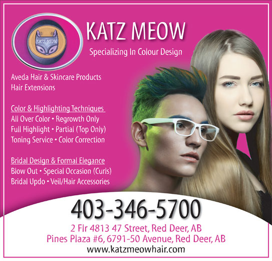 The Katz Meow Hair (403-346-5700) - Annonce illustrée======= - KATZ MEOW Specializing In Colour DesignSpecializing In Colour Design Aveda Hair & Skincare Productsts Hair Extensions Color & Highlighting Techniques ues All Over Color   Regrowth Only Full Highlight   Partial (Top Only) ly) Toning Service   Color Correctionion Bridal Design & Formal Elegancence Blow Out   Special Occasion (Curls)urls) Bridal Updo   Veil/Hair AccessoriesBridal Updo   Veil/Hair Accessories 403-346-5700 2 Flr 4813 47 Street, Red Deer, AB Pines Plaza #6, 6791-50 Avenue, Red Deer, AB www.katzmeowhair.com