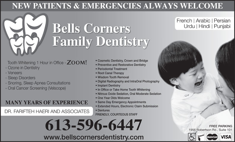 Bells Corners Family Dentistry (613-596-6447) - Display Ad - NEW PATIENTS & EMERGENCIES ALWAYS WELCOME French  Arabic Persian Urdu  Hindi  Punjabi Bells Corners Family Dentistry Cosmetic Dentistry, Crown and Bridge Tooth Whitening 1 Hour in Office - Preventive and Restorative Dentistry - Ozone in Dentistry Periodontal Treatment Root Canal Therapy - Veneers Wisdom Tooth Removal - Sleep Disorders Digital Radiography and IntraOral Photography - Snoring, Sleep Apnea Consultations Implant Dentistry - Oral Cancer Screening (Velscope) In Office or Take Home Tooth Whitening Nitrous Oxide Sedation, Oral Moderate Sedation One Year Olds Welcome Same Day Emergency Appointments MANY YEARS OF EXPERIENCE Extended Hours, Electronic Claim Submission Dentures DR. FARIFTEH HAERI AND ASSOCIATES FRIENDLY, COURTEOUS STAFF FREE PARKING 613-596-6447 1956 Robertson Rd., Suite 101 www.bellscornersdentistry.com
