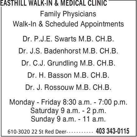Easthill Walk-In & Medical Clinic (403-343-0115) - Annonce illustrée======= - Family Physicians Walk-In & Scheduled Appointments Dr. P.J.E. Swarts M.B. CH.B. Dr. J.S. Badenhorst M.B. CH.B. Dr. C.J. Grundling M.B. CH.B. Dr. H. Basson M.B. CH.B. Dr. J. Rossouw M.B. CH.B. Monday - Friday 8:30 a.m. - 7:00 p.m. Saturday 9 a.m. - 2 p.m. Sunday 9 a.m. - 11 a.m.