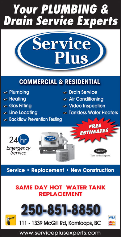 Service Plus (250-851-8850) - Display Ad - Your PLUMBING & Drain Service Experts Service Plus COMMERCIAL & RESIDENTIAL COMMERCIAL & RESIDENTIAL Plumbing Drain Service Heating Air Conditioning Gas Fitting Video Inspection Line Locating Tankless Water Heaters Backflow Prevention Testing FREE ESTIMATES Service Plus 24 hr Emergency Service Service   Replacement   New Construction SAME DAY HOT  WATER TANK REPLACEMENT 250-851-8850 111 - 1339 McGill Rd, Kamloops, BC www.serviceplusexperts.com