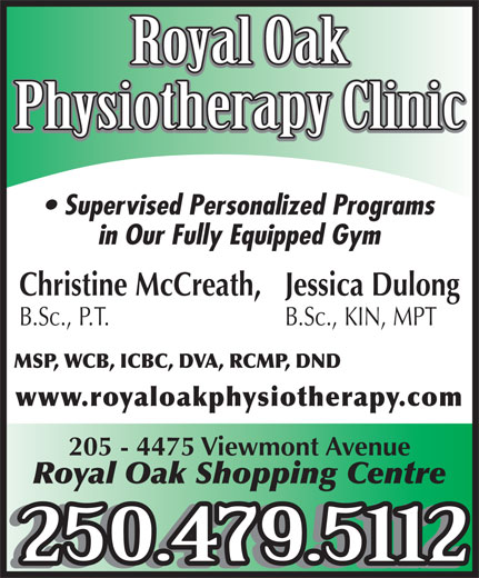 Royal Oak Physiotherapy (250-479-5112) - Display Ad - Royal Oak Physiotherapy Clinic Supervised Personalized Programs in Our Fully Equipped Gym Christine McCreath, Jessica Dulong B.Sc., P.T. B.Sc., KIN, MPT MSP, WCB, ICBC, DVA, RCMP, DND www.royaloakphysiotherapy.com 205 - 4475 Viewmont Avenue Royal Oak Shopping Centre 250.479.5112