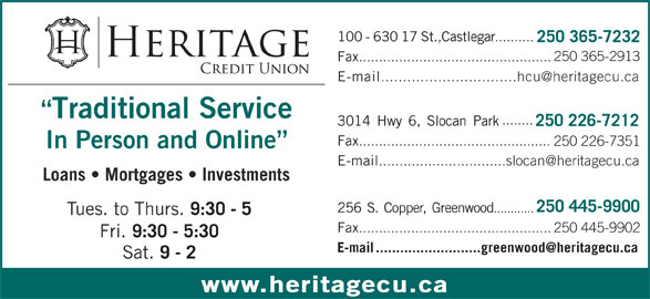 Heritage Credit Union (250-365-7232) - Display Ad - 100-63017St.,Castlegar .......... 250 365-7232 250 365-2913 Fax ................................................ E-mail Traditional Service ........ 3014Hwy6,SlocanPark 250 226-7212 Fax ................................................ 250 226-7351 In Person and Online E-mail Loans   Mortgages   Investments 250 445-9900 256S.Copper,Greenwood ............ Tues. to Thurs. 9:30 - 5 Fax ................................................250 445-9902 Fri. 9:30 - 5:30 Sat. 9 - 2 www.heritagecu.ca