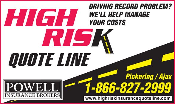 Powell Insurance High Risk Quote Line (1-888-833-1769) - Annonce illustrée======= - DRIVING RECORD PROBLEM? WE LL HELP MANAGE YOUR COSTS Pickering / Ajax 1-866-827-2999 www.highriskinsurancequoteline.com