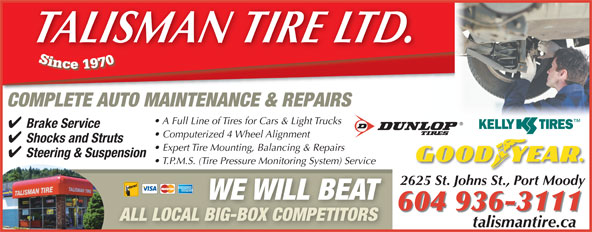 Talisman Excel Tire & Align Centre (604-936-3111) - Display Ad - TALISMAN TIRE LTD. COMPLETE AUTO MAINTENANCE & REPAIRS A Full Line of Tires for Cars & Light Trucks Brake Service Computerized 4 Wheel Alignment Shocks and Struts Expert Tire Mounting, Balancing & Repairs Steering & Suspension T.P.M.S. (Tire Pressure Monitoring System) Service 2625 St. Johns St., Port Moody WE WILL BEAT 604 936-3111 ALL LOCAL BIG-BOX COMPETITORS talismantire.catalismantireca
