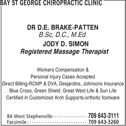 Bay St George Chiropractic Clinic (709-643-3111) - Annonce illustrée======= - DR D.E. BRAKE-PATTEN B.Sc, D.C., M.Ed. JODY D. SIMON Registered Massage Therapist Workers Compensation & Personal Injury Cases Accepted Direct Billing-RCMP & DVA, Desjardins, Johnsons Insurance Blue Cross, Green Shield, Great West Life & Sun Life Certified in Customized Arch Supports-orthotic footware DR D.E. BRAKE-PATTEN B.Sc, D.C., M.Ed. JODY D. SIMON Registered Massage Therapist Workers Compensation & Personal Injury Cases Accepted Direct Billing-RCMP & DVA, Desjardins, Johnsons Insurance Blue Cross, Green Shield, Great West Life & Sun Life Certified in Customized Arch Supports-orthotic footware