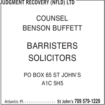 Judgment Recovery (Nfld) Ltd (709-579-1229) - Annonce illustrée======= - COUNSEL COUNSEL BARRISTERS BENSON BUFFETT SOLICITORS BENSON BUFFETT BARRISTERS SOLICITORS PO BOX 65 ST JOHN'S A1C 5H5 PO BOX 65 ST JOHN'S A1C 5H5