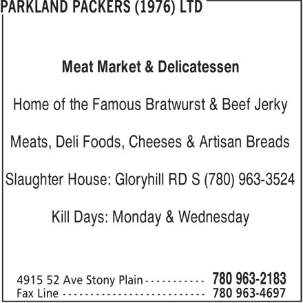 Parkland Packers (1976) Ltd (780-963-2183) - Display Ad - Meat Market & Delicatessen Home of the Famous Bratwurst & Beef Jerky Meats, Deli Foods, Cheeses & Artisan Breads Slaughter House: Gloryhill RD S (780) 963-3524 Kill Days: Monday & Wednesday Meat Market & Delicatessen Home of the Famous Bratwurst & Beef Jerky Meats, Deli Foods, Cheeses & Artisan Breads Slaughter House: Gloryhill RD S (780) 963-3524 Kill Days: Monday & Wednesday