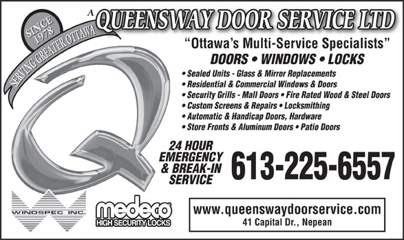 Queensway Door Service Ltd (613-225-6557) - Annonce illustrée======= - Store Fronts & Aluminum Doors   Patio Doors 24 HOUR EMERGENCY & BREAK-IN 613-225-6557 SERVICE www.queenswaydoorservice.com 41 Capital Dr., Nepean Automatic & Handicap Doors, Hardware QUEENSWAY DOOR SERVICE LTD AW WAWWWA 1978 SERVING GREATER OTTAWA SINCE1978 Ottawa s Multi-Service Specialists  Ottawa s Multi-Service Specialists DOORS   WINDOWS   LOCKS Sealed Units - Glass & Mirror Replacements Residential & Commercial Windows & Doors SERVING GREATER OTTAWA SINCE Security Grills - Mall Doors   Fire Rated Wood & Steel Doors Custom Screens & Repairs   Locksmithing