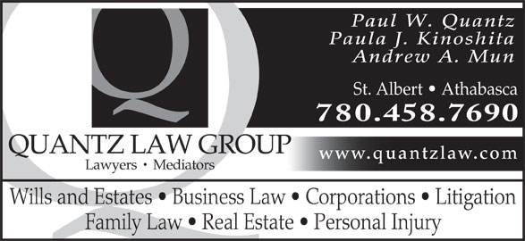 Quantz Law Group (780-458-7690) - Annonce illustrée======= - Paul W. Quantz Paula J. Kinoshita Andrew A. Mun St. Albert   Athabasca 780.458.7690 QUANTZ LAW GROUP www.quantzlaw.com Lawyers   Mediators Wills and Estates   Business Law   Corporations   Litigation Family Law   Real Estate   Personal Injury