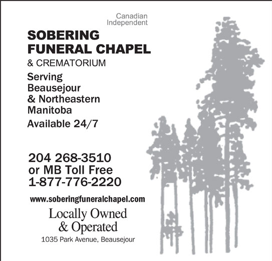 Sobering Funeral Chapel & Crematorium (204-268-3510) - Display Ad - Serving Beausejour & Northeastern Manitoba Available 24/7 204 268-3510 or MB Toll Free 1-877-776-2220 www.soberingfuneralchapel.com Locally Owned & Operated 1035 Park Avenue, Beausejour