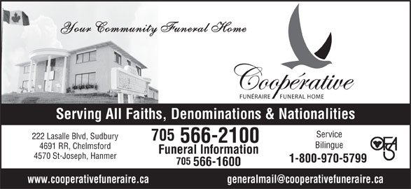 Co-Operative Funeral Homes & Chapel (705-566-2100) - Display Ad - FUNERAL HOME Your Community Funeral Home FUNÉRAIRE 566-1600 Serving All Faiths, Denominations & Nationalities Service 222 Lasalle Blvd, Sudbury 705 566-2100 Bilingue 4691 RR, Chelmsford Funeral Information 4570 St-Joseph, Hanmer 1-800-970-5799 705