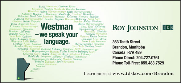 Roy Johnston TDS (204-727-0761) - Display Ad - Minnedosa Glenboro Rivers Birtle Boissevain Hamiota Shoal Lake HamiotaBrandon Minnedosa MelitaWaywayseecappo Waywayseecappo Birtle Killarney Hamiota WawanesaShoal Lake GlenboroMinnedosa DeloraineShoal Lake Boissevain Killarney Hamiota Neepawa Brandon Waywayseecappo Minnedosa Wawanesa Brandon Neepawa Shoal Lake -we speak your Shoal Lake Brandon Virden Hamiota Carberry Souris Deloraine Birtle Killarney Rivers Waywayseecappo Birtle Killarney Hamiota WawanesaShoal Lake GlenboroMinnedosa DeloraineShoal Lake Boissevain Killarney Hamiota Neepawa Brandon Waywayseecappo Hamiota Shoal Lake Deloraine Neepawa Brandon Wawanesa Glenboro Virden Neepawa Melita Brandon Birtle Waywayseecappo Boissevain Rivers Killarney Waywayseecappo Killarney Shoal Lake Westman Minnedosa Waywayseecappo Wawanesa Carberry Hamiota Glenboro Killarney Minnedosa Wawanesa Brandon Neepawa Shoal Lake -we speak your Shoal Lake Brandon Virden Hamiota Carberry Souris Deloraine Birtle Killarney Rivers Virden Hamiota Rivers Wawanesa Birtle Melita 363 Tenth Street language. Glenboro Rivers WaywayseecappoWawanesa Brandon BrandonWaywayseecappo Hamiota Shoal Lake Deloraine Neepawa Brandon Wawanesa Glenboro Virden Neepawa Melita Brandon Birtle Waywayseecappo Boissevain Rivers Killarney Waywayseecappo Killarney Shoal Lake Westman Minnedosa Waywayseecappo Wawanesa Carberry Hamiota Glenboro Killarney Virden Hamiota Rivers Wawanesa Birtle Melita 363 Tenth Street language. Glenboro Rivers WaywayseecappoWawanesa Brandon BrandonWaywayseecappo SourisCarberry Shoal Lake Brandon, Manitoba Wawanesa Boissevain Hamiota Wawanesa Birtle Killarney Waywayseecappo Glenboro Waywayseecappo Brandon Virden Hamiota Deloraine Souris Canada  R7A 4E9 KillarneyKilla Souris Melita Boissevain Killarney Birtle Glenboro Neepawa Shoal LakeShoal Lake Killarney MinnedosaGlenboro Phone Direct: 204.727.0761 WaywayseecappoWysee Hamiota Carberry Boissevain Brandonando Birtle Wawanesa Deloraine Phone Toll-Free: 855.483.7529 Souris Minnedosa Brandonando Melita Rivers Learn more at www.tdslaw.com/Brandon SourisCarberry Shoal Lake Brandon, Manitoba Wawanesa Boissevain Hamiota Wawanesa Birtle Killarney Waywayseecappo Glenboro Waywayseecappo Brandon Virden Hamiota Deloraine Souris Canada  R7A 4E9 KillarneyKilla Souris Melita Boissevain Killarney Birtle Glenboro Neepawa Shoal LakeShoal Lake Killarney MinnedosaGlenboro Phone Direct: 204.727.0761 WaywayseecappoWysee Hamiota Carberry Boissevain Brandonando Minnedosa Glenboro Rivers Birtle Boissevain Hamiota Shoal Lake HamiotaBrandon Minnedosa MelitaWaywayseecappo Birtle Wawanesa Deloraine Phone Toll-Free: 855.483.7529 Souris Minnedosa Brandonando Melita Rivers Learn more at www.tdslaw.com/Brandon