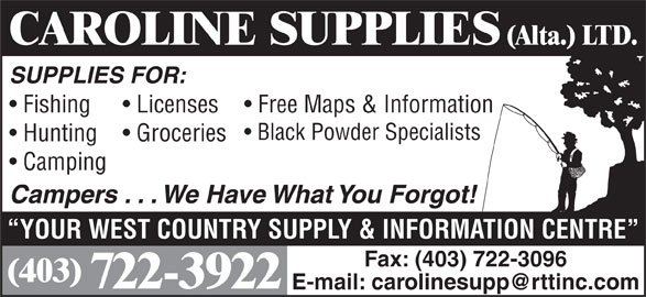 Caroline Supplies (Alta) Ltd (403-722-3922) - Display Ad - CAROLINE SUPPLIES (Alta.) LTD. SUPPLIES FOR: Fishing Free Maps & Information  Licenses Black Powder Specialists Hunting Groceries Camping Campers . . . We Have What You Forgot! YOUR WEST COUNTRY SUPPLY & INFORMATION CENTRE Fax: (403) 722-3096 (403) 722-3922 CAROLINE SUPPLIES (Alta.) LTD. SUPPLIES FOR: Fishing Free Maps & Information  Licenses Black Powder Specialists Hunting Groceries Camping Campers . . . We Have What You Forgot! YOUR WEST COUNTRY SUPPLY & INFORMATION CENTRE Fax: (403) 722-3096 (403) 722-3922