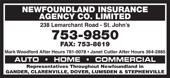Newfoundland Insurance Agency Co Ltd (709-753-9850) - Display Ad - NEWFOUNDLAND INSURANCE AGENCY CO. LIMITED 238 Lemarchant Road - St. John s 753-9850 FAX: 753-8619 AUTO     HOME     COMMERCIAL Representatives Throughout Newfoundland in GANDER, CLARENVILLE, DOVER, LUMSDEN & STEPHENVILLE Mark Woodford After Hours 781-0078   Janet Cutler After Hours 364-2885 NEWFOUNDLAND INSURANCE AGENCY CO. LIMITED 238 Lemarchant Road - St. John s 753-9850 FAX: 753-8619 Mark Woodford After Hours 781-0078   Janet Cutler After Hours 364-2885 AUTO     HOME     COMMERCIAL Representatives Throughout Newfoundland in GANDER, CLARENVILLE, DOVER, LUMSDEN & STEPHENVILLE