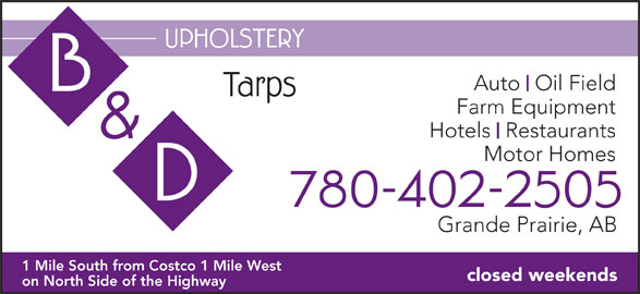 B & D Upholstery (780-402-2505) - Display Ad - UPHOLSTERY Auto  Oil Field Tarps Farm Equipment Hotels  Restaurants & Motor Homes 780-402-2505 Grande Prairie, AB 1 Mile South from Costco 1 Mile West closed weekends on North Side of the Highway