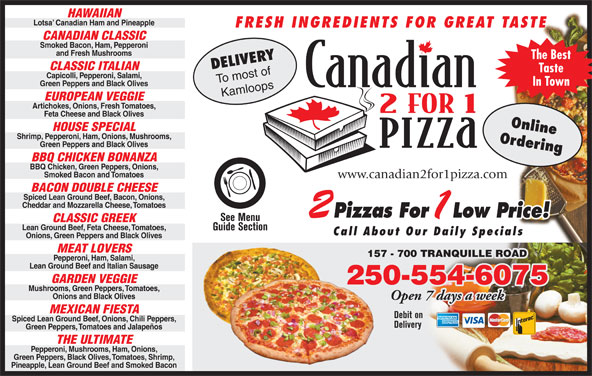 Canadian 2 For 1 Pizza (250-554-6999) - Display Ad - Low Price! See Menu CLASSIC GREEK Lean Ground Beef, Feta Cheese, Tomatoes, Guide Section Call About Our Daily Specials Onions, Green Peppers and Black Olives MEAT LOVERS 157 - 700 TRANQUILLE ROAD Pepperoni, Ham, Salami, Lean Ground Beef and Italian Sausage GARDEN VEGGIE 250-554-607525 Mushrooms, Green Peppers, Tomatoes, Onions and Black Olives Open 7 days a week MEXICAN FIESTA Debit on Spiced Lean Ground Beef, Onions, Chili Peppers, Delivery Green Peppers, Tomatoes and Jalapeños THE ULTIMATE Pepperoni, Mushrooms, Ham, Onions, Green Peppers, Black Olives, Tomatoes, Shrimp, Pineapple, Lean Ground Beef and Smoked Bacon HAWAIIAN Lotsa  Canadian Ham and Pineapple FRESH INGREDIENTS FOR GREAT TASTE CANADIAN CLASSIC Smoked Bacon, Ham, Pepperoni and Fresh Mushrooms The Best DELIVERY CLASSIC ITALIAN Taste Capicolli, Pepperoni, Salami, To most of In Town Green Peppers and Black Olives Kamloops EUROPEAN VEGGIE Artichokes, Onions, Fresh Tomatoes, Feta Cheese and Black Olives Online HOUSE SPECIAL Shrimp, Pepperoni, Ham, Onions, Mushrooms, Ordering Green Peppers and Black Olives BBQ CHICKEN BONANZA BBQ Chicken, Green Peppers, Onions, Smoked Bacon and Tomatoes www.canadian2for1pizza.com BACON DOUBLE CHEESE Spiced Lean Ground Beef, Bacon, Onions, Cheddar and Mozzarella Cheese, Tomatoes Pizzas For