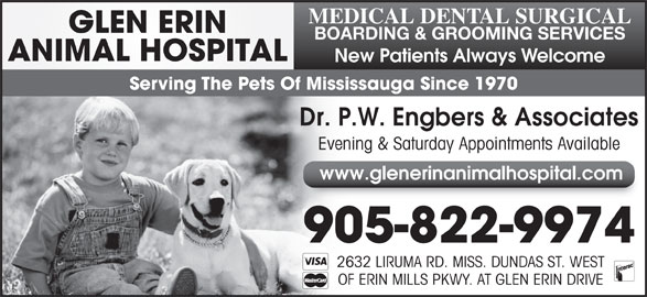 Glen Erin Animal Hospital (905-822-9974) - Display Ad - MEDICAL DENTAL SURGICAL GLEN ERIN BOARDING & GROOMING SERVICES ANIMAL HOSPITAL New Patients Always Welcome Serving The Pets Of Mississauga Since 1970 Dr. P.W. Engbers & Associates Evening & Saturday Appointments Available www.glenerinanimalhospital.com 905-822-9974 2632 LIRUMA RD. MISS. DUNDAS ST. WEST OF ERIN MILLS PKWY. AT GLEN ERIN DRIVE