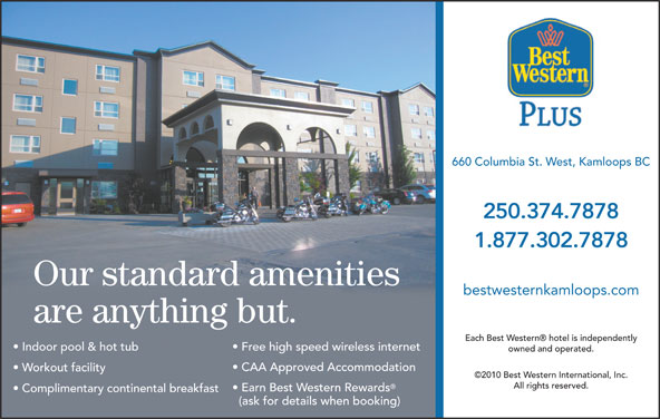 Best Western Plus (1-877-927-0961) - Display Ad - 660 Columbia St. West, Kamloops BC Earn Best Western Rewards Complimentary continental breakfast (ask for details when booking) 250.374.7878 1.877.302.7878 Our standard amenities bestwesternkamloops.com are anything but. Each Best Western  hotel is independently Indoor pool & hot tub Free high speed wireless internet owned and operated. CAA Approved Accommodation Workout facility ©2010 Best Western International, Inc. All rights reserved.